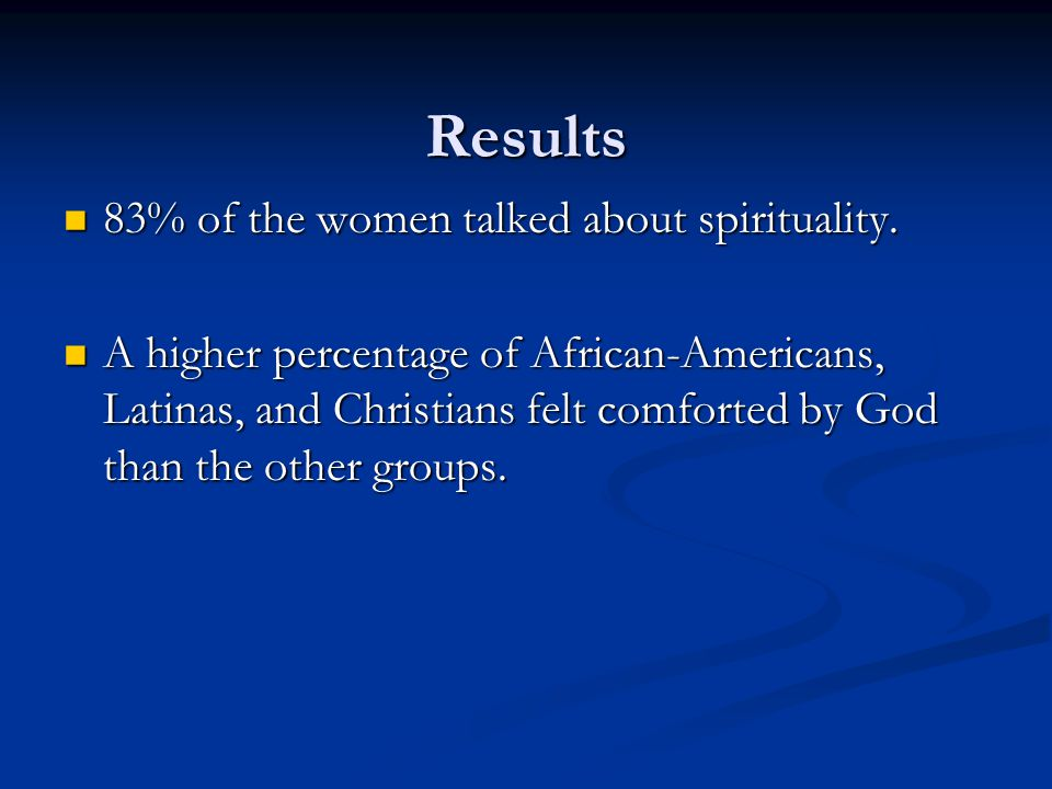 Results 83% of the women talked about spirituality. 83% of the women talked about spirituality. A higher percentage of African-Americans, Latinas, and
