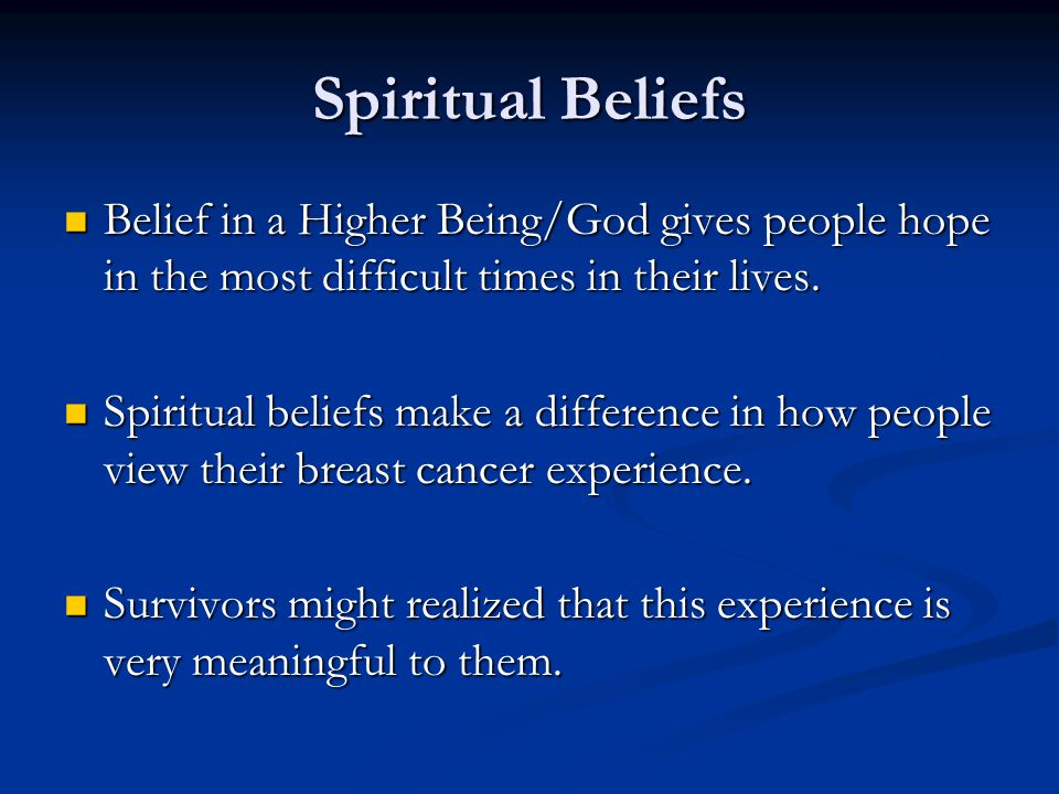 Spiritual Beliefs Belief in a Higher Being/God gives people hope in the most difficult times in their lives. Belief in a Higher Being/God gives people