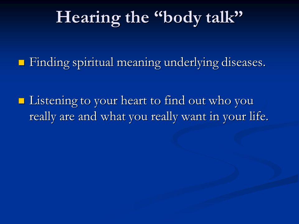 "Hearing the ""body talk"" Finding spiritual meaning underlying diseases. Finding spiritual meaning underlying diseases. Listening to your heart to find"