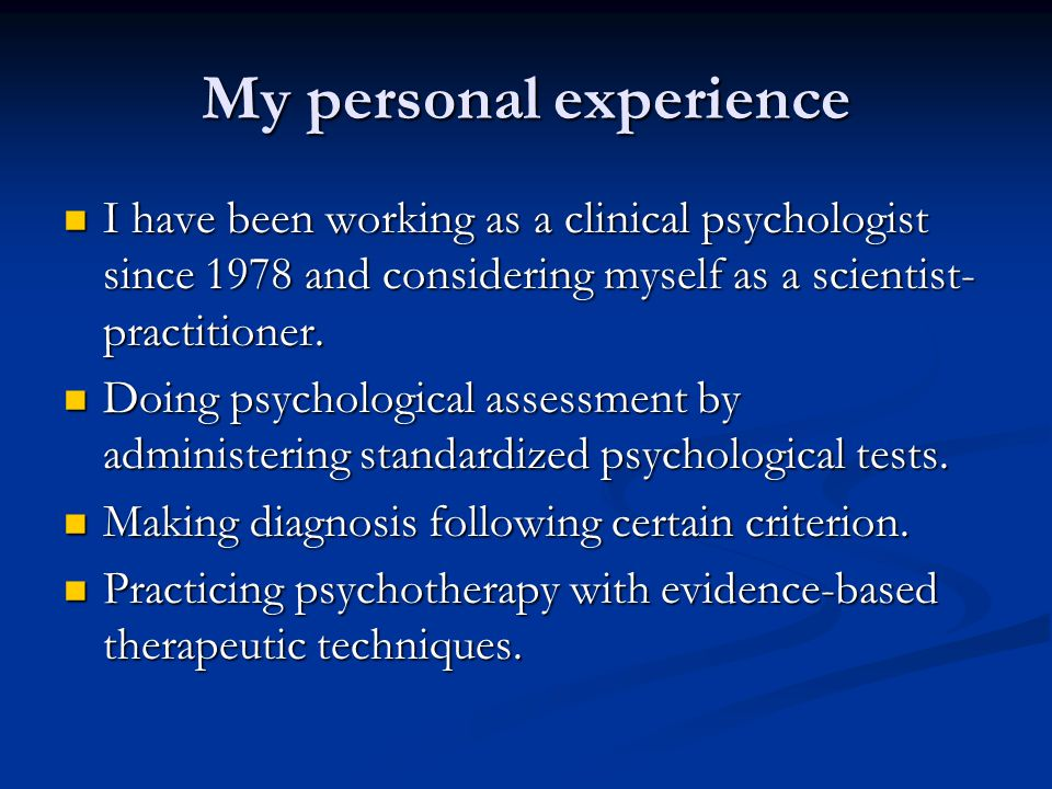 My personal experience I have been working as a clinical psychologist since 1978 and considering myself as a scientist- practitioner. I have been work