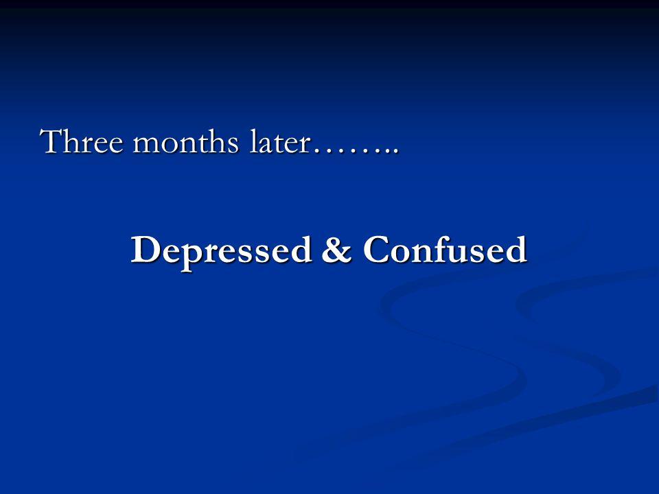 Three months later…….. Depressed & Confused Depressed & Confused