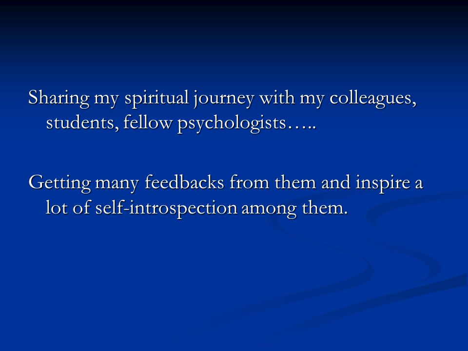 Sharing my spiritual journey with my colleagues, students, fellow psychologists….. Getting many feedbacks from them and inspire a lot of self-introspe