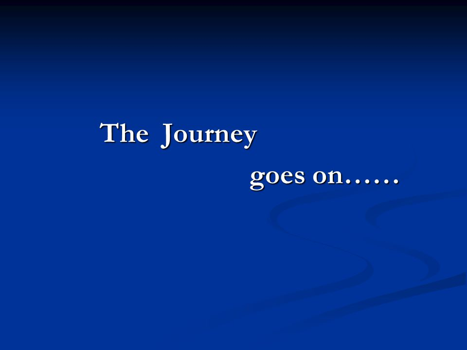 The Journey The Journey goes on…… goes on……