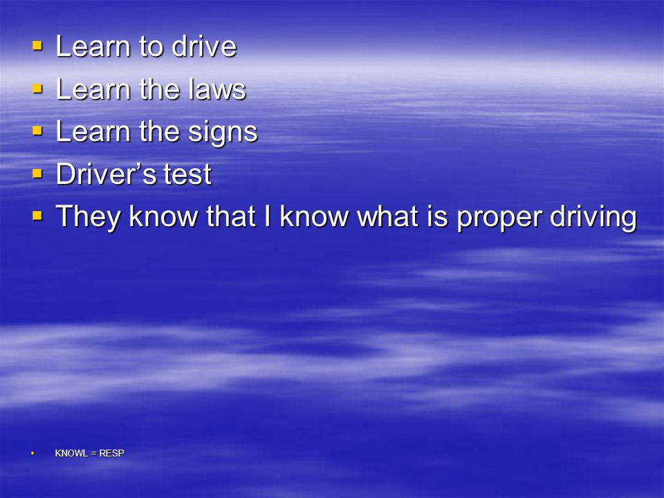 DRIVER'S LICENSE  Learn to drive  Learn the laws  Learn the signs  Driver's test  They know that I know what is proper driving  KNOWL = RESP