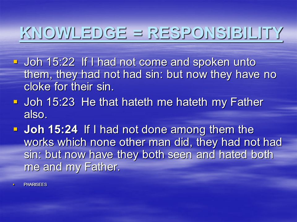 KNOWLEDGE = RESPONSIBILITY  Joh 15:22 If I had not come and spoken unto them, they had not had sin: but now they have no cloke for their sin.