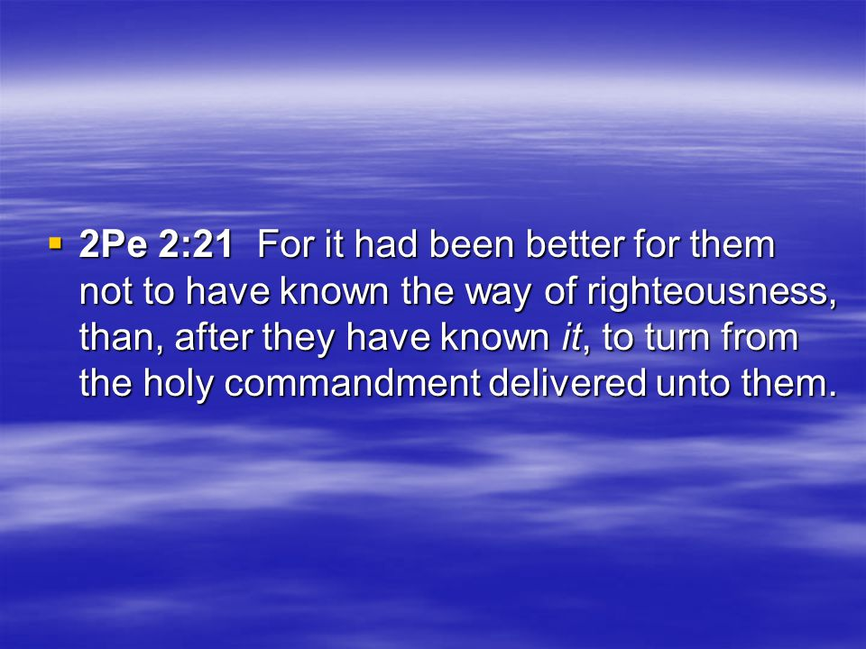  2Pe 2:21 For it had been better for them not to have known the way of righteousness, than, after they have known it, to turn from the holy commandment delivered unto them.