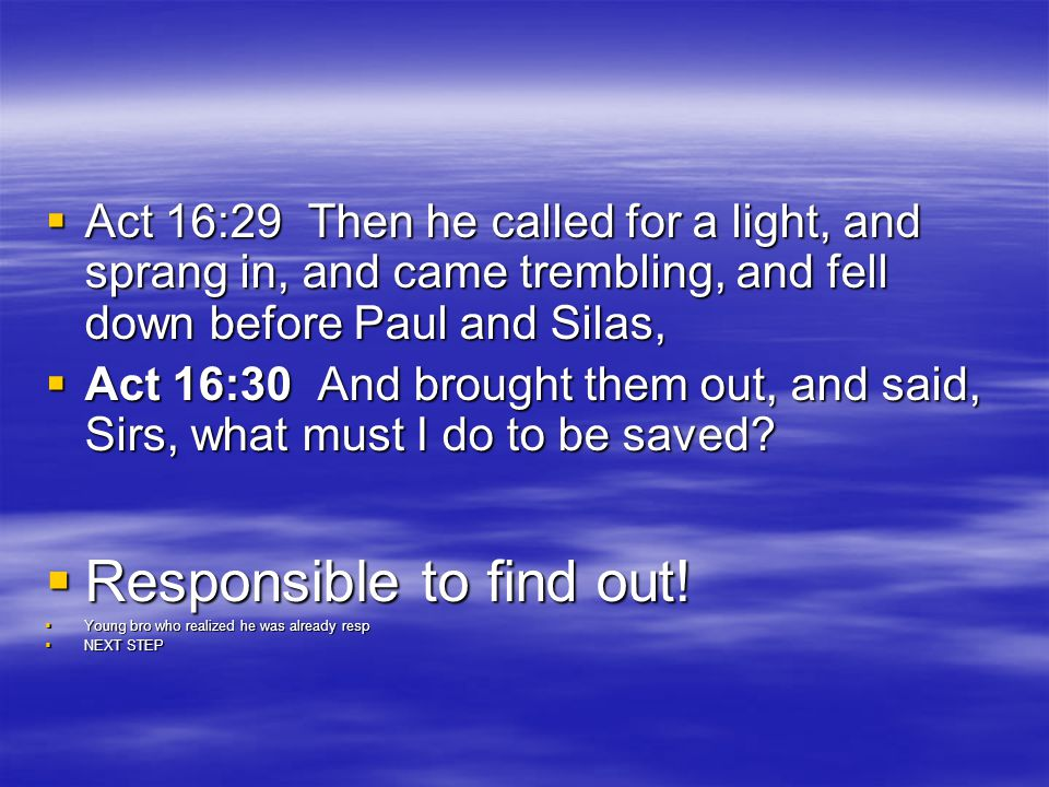  Act 16:29 Then he called for a light, and sprang in, and came trembling, and fell down before Paul and Silas,  Act 16:30 And brought them out, and