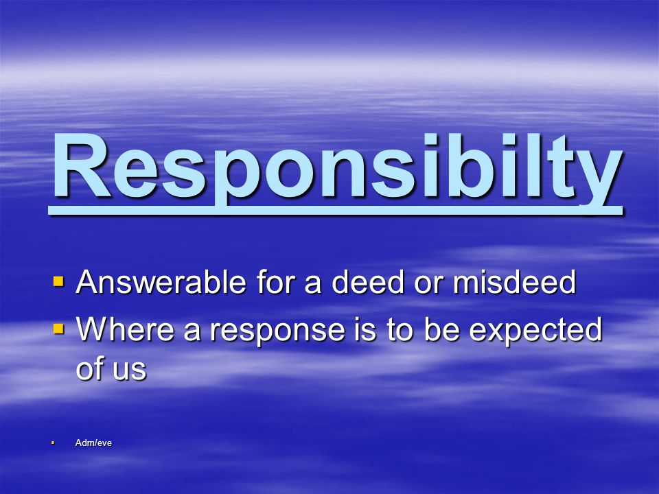 Responsibilty  Answerable for a deed or misdeed  Where a response is to be expected of us  Adm/eve
