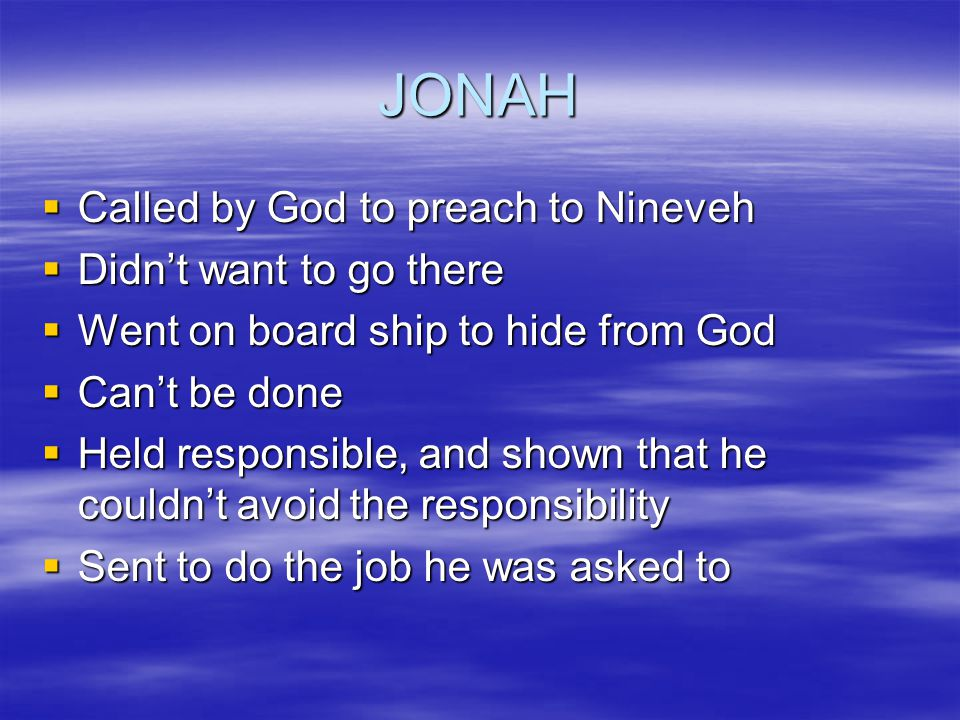 JONAH  Called by God to preach to Nineveh  Didn't want to go there  Went on board ship to hide from God  Can't be done  Held responsible, and shown that he couldn't avoid the responsibility  Sent to do the job he was asked to