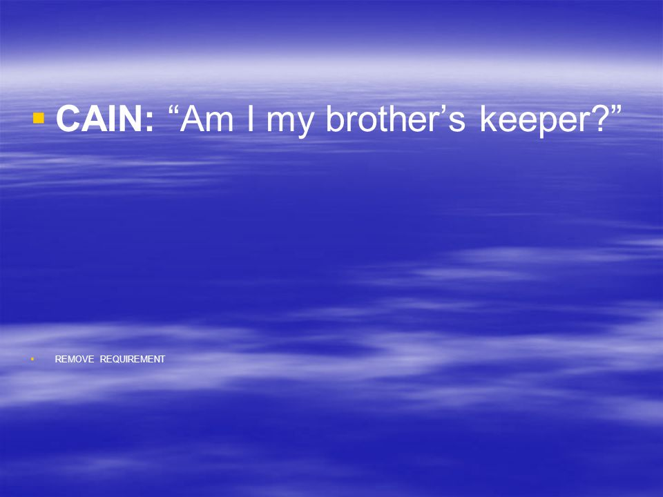 "  CAIN: ""Am I my brother's keeper?""   REMOVE REQUIREMENT"