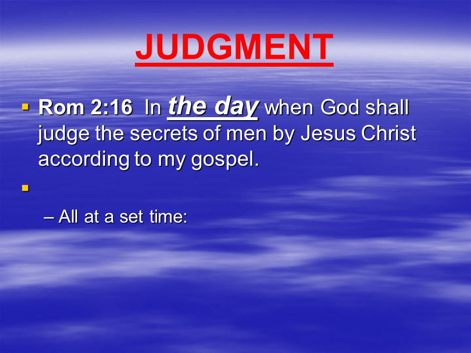 JUDGMENT  Rom 2:16 In the day when God shall judge the secrets of men by Jesus Christ according to my gospel.  –All at a set time:
