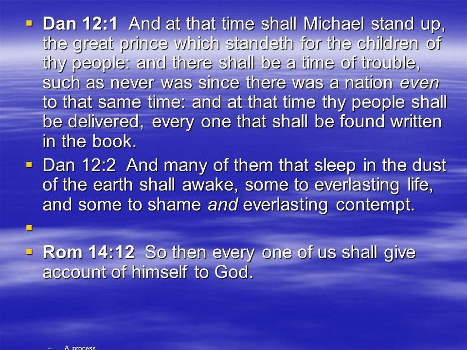  Dan 12:1 And at that time shall Michael stand up, the great prince which standeth for the children of thy people: and there shall be a time of trouble, such as never was since there was a nation even to that same time: and at that time thy people shall be delivered, every one that shall be found written in the book.