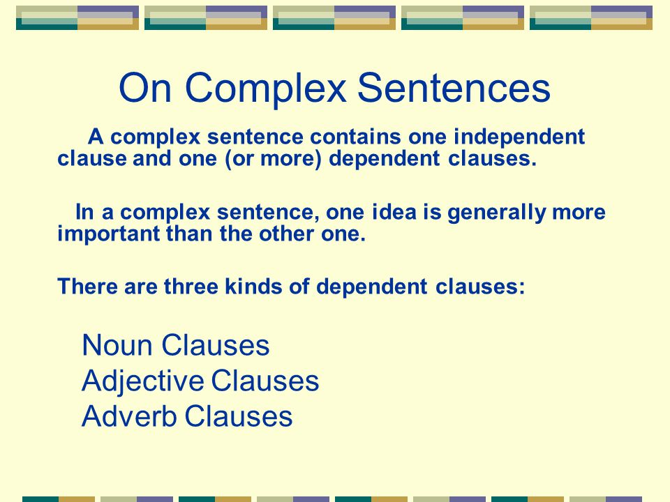 On Complex Sentences A complex sentence contains one independent clause and one (or more) dependent clauses. In a complex sentence, one idea is genera