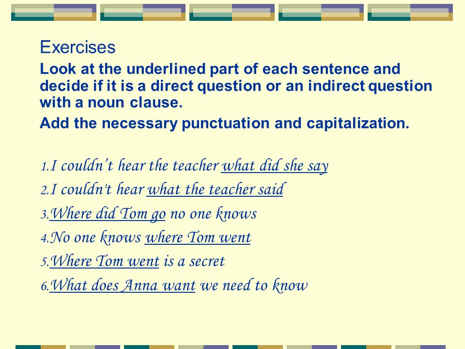 Exercises Look at the underlined part of each sentence and decide if it is a direct question or an indirect question with a noun clause. Add the neces