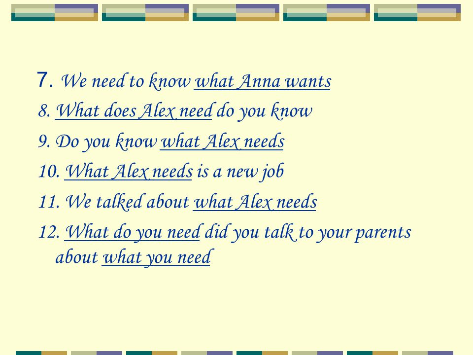 7. We need to know what Anna wants 8. What does Alex need do you know 9. Do you know what Alex needs 10. What Alex needs is a new job 11. We talked ab