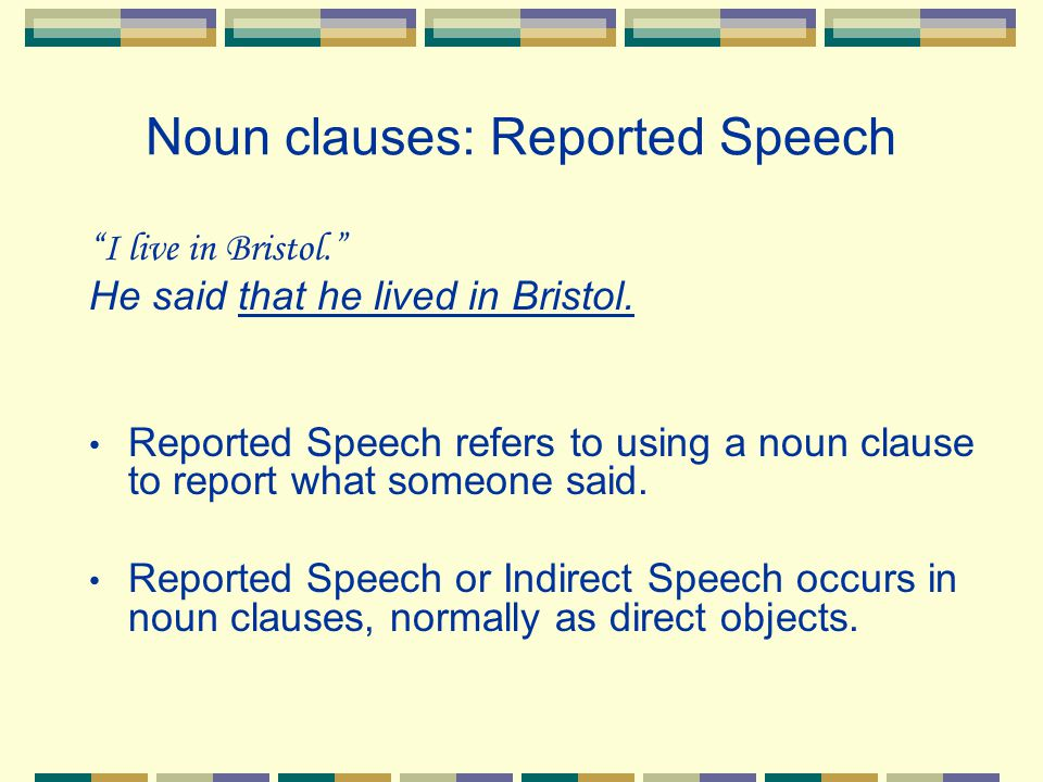 "Noun clauses: Reported Speech ""I live in Bristol."" He said that he lived in Bristol. Reported Speech refers to using a noun clause to report what some"