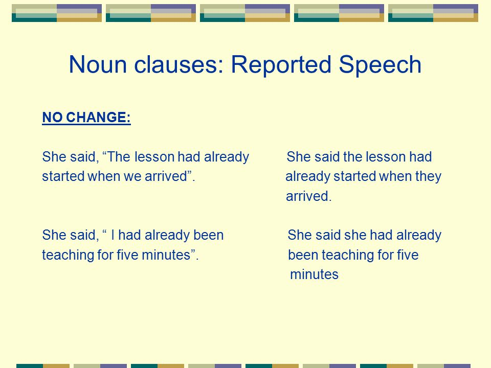 "Noun clauses: Reported Speech NO CHANGE: She said, ""The lesson had already She said the lesson had started when we arrived"". already started when they"
