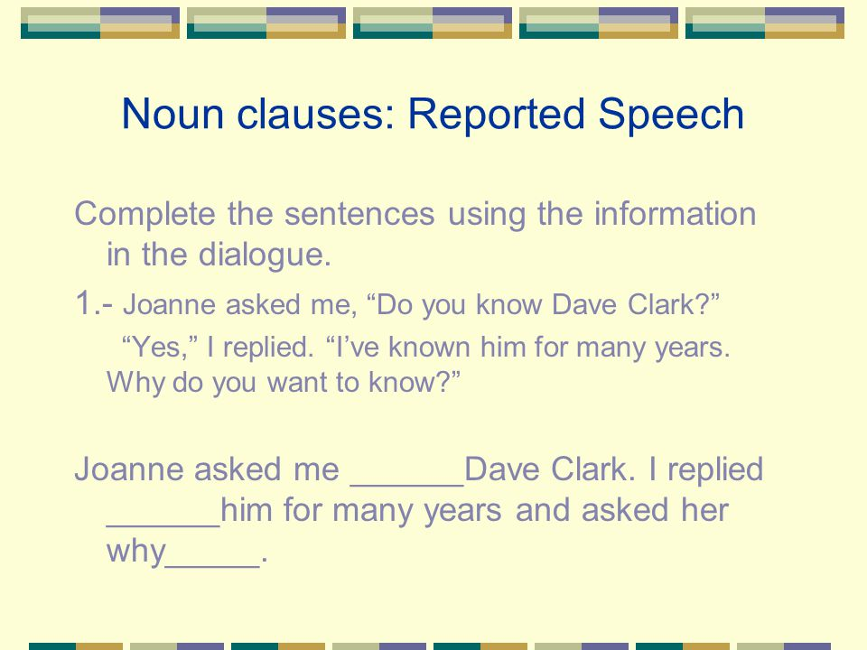 "Noun clauses: Reported Speech Complete the sentences using the information in the dialogue. 1.- Joanne asked me, ""Do you know Dave Clark?"" ""Yes,"" I re"