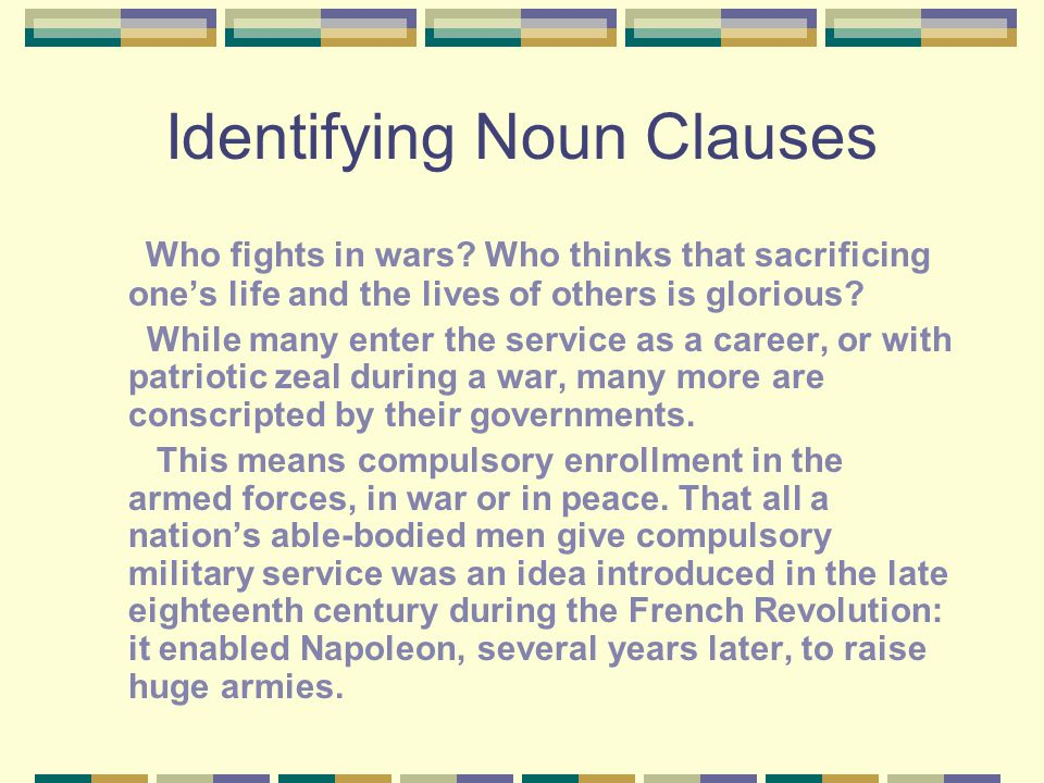Identifying Noun Clauses Who fights in wars? Who thinks that sacrificing one's life and the lives of others is glorious? While many enter the service