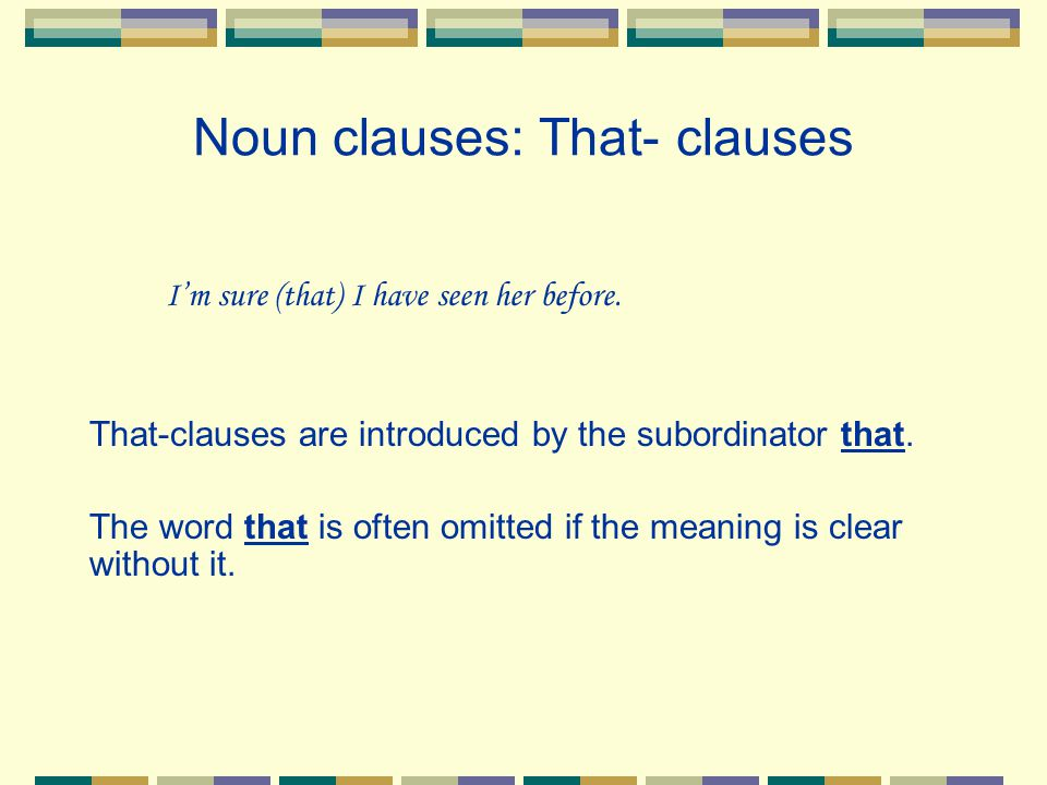 Noun clauses: That- clauses I'm sure (that) I have seen her before. That-clauses are introduced by the subordinator that. The word that is often omitt