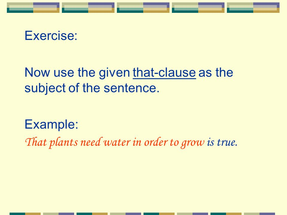 Exercise: Now use the given that-clause as the subject of the sentence. Example: That plants need water in order to grow is true.