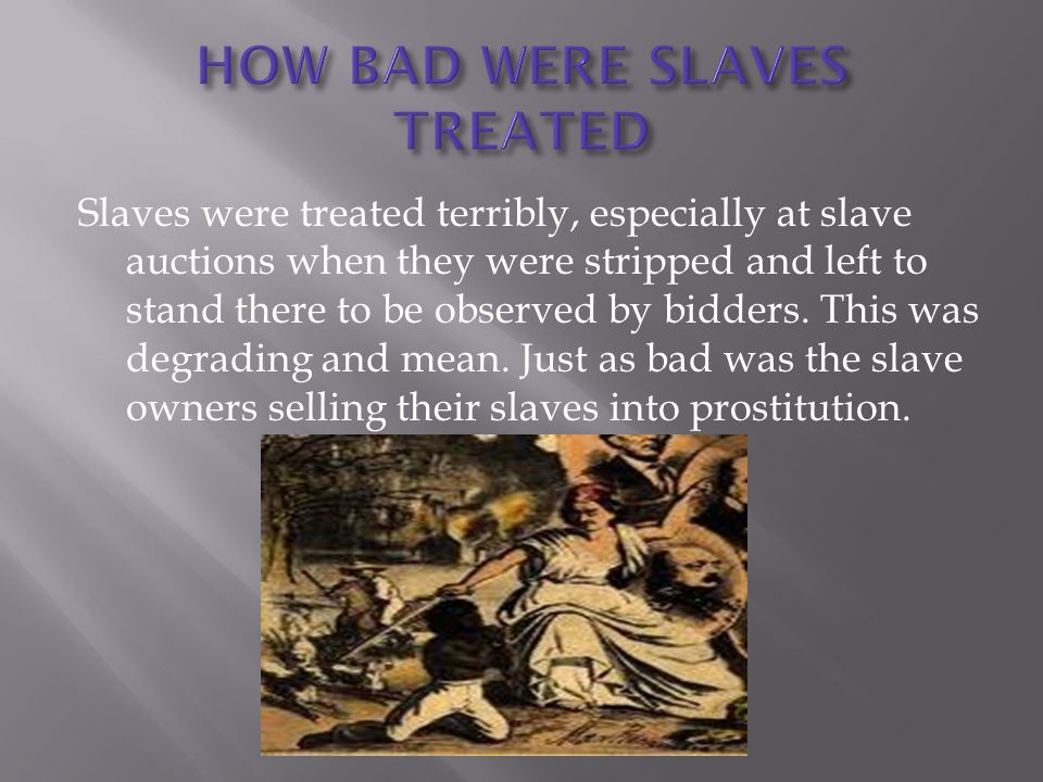 Slaves were treated terribly, especially at slave auctions when they were stripped and left to stand there to be observed by bidders.