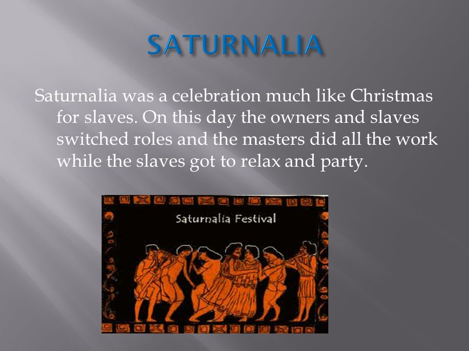 Saturnalia was a celebration much like Christmas for slaves.