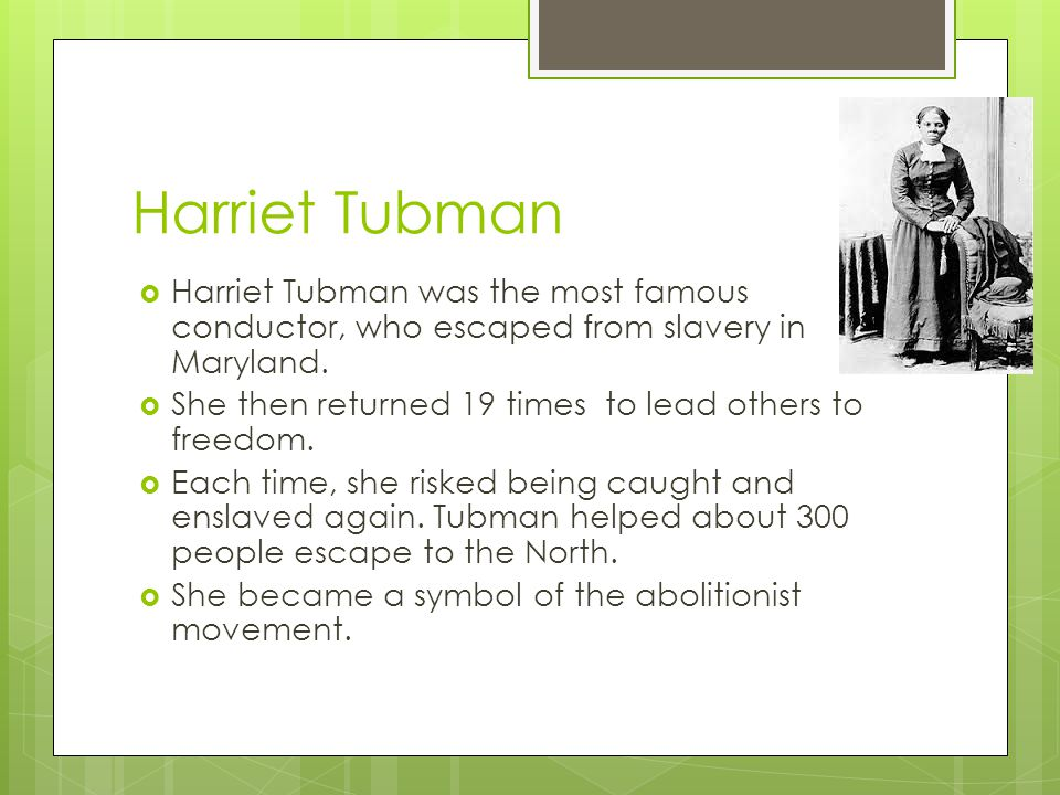 Harriet Tubman  Harriet Tubman was the most famous conductor, who escaped from slavery in Maryland.