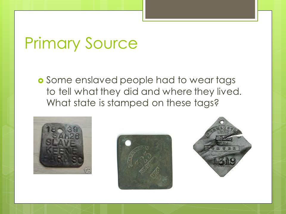 Primary Source  Some enslaved people had to wear tags to tell what they did and where they lived.