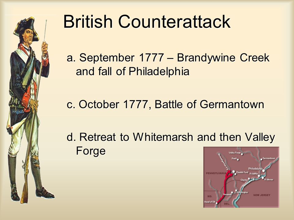 British Counterattack a. September 1777 – Brandywine Creek and fall of Philadelphia c. October 1777, Battle of Germantown d. Retreat to Whitemarsh and