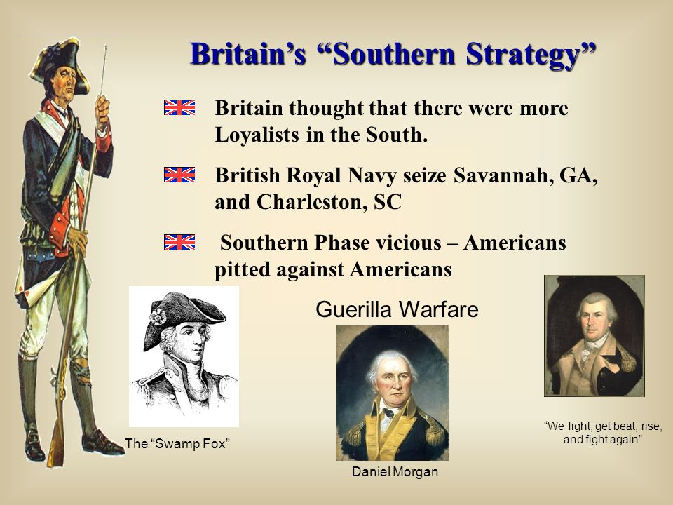 """Britain's """"Southern Strategy"""" Britain thought that there were more Loyalists in the South. British Royal Navy seize Savannah, GA, and Charleston, SC S"""