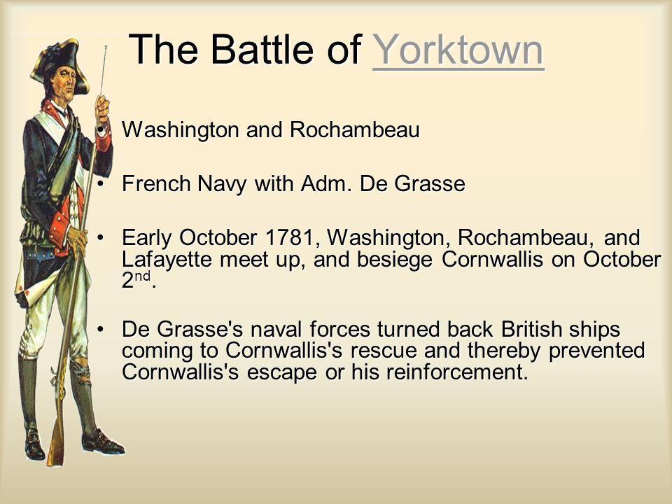 The Battle of Yorktown Yorktown Washington and RochambeauWashington and Rochambeau French Navy with Adm. De GrasseFrench Navy with Adm. De Grasse Earl