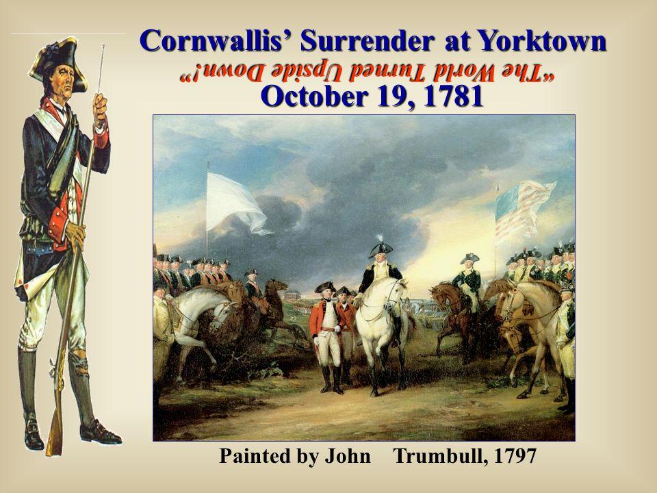 "Cornwallis' Surrender at Yorktown October 19, 1781 Painted by John  Trumbull, 1797 ""The World Turned Upside Down!"""