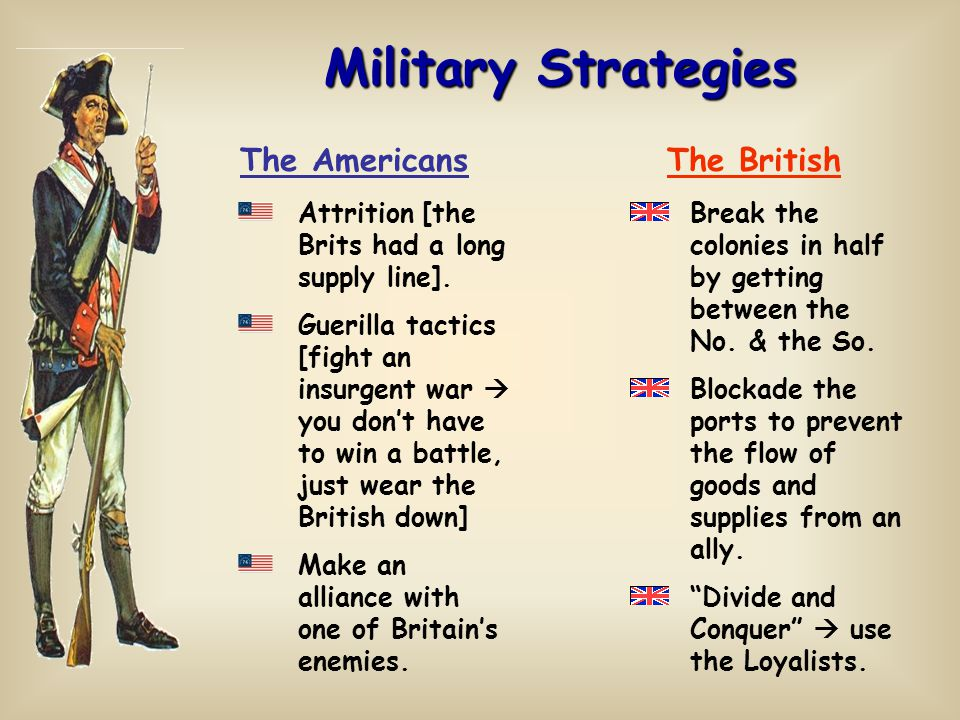 Military Strategies Attrition [the Brits had a long supply line]. Guerilla tactics [fight an insurgent war  you don't have to win a battle, just wear