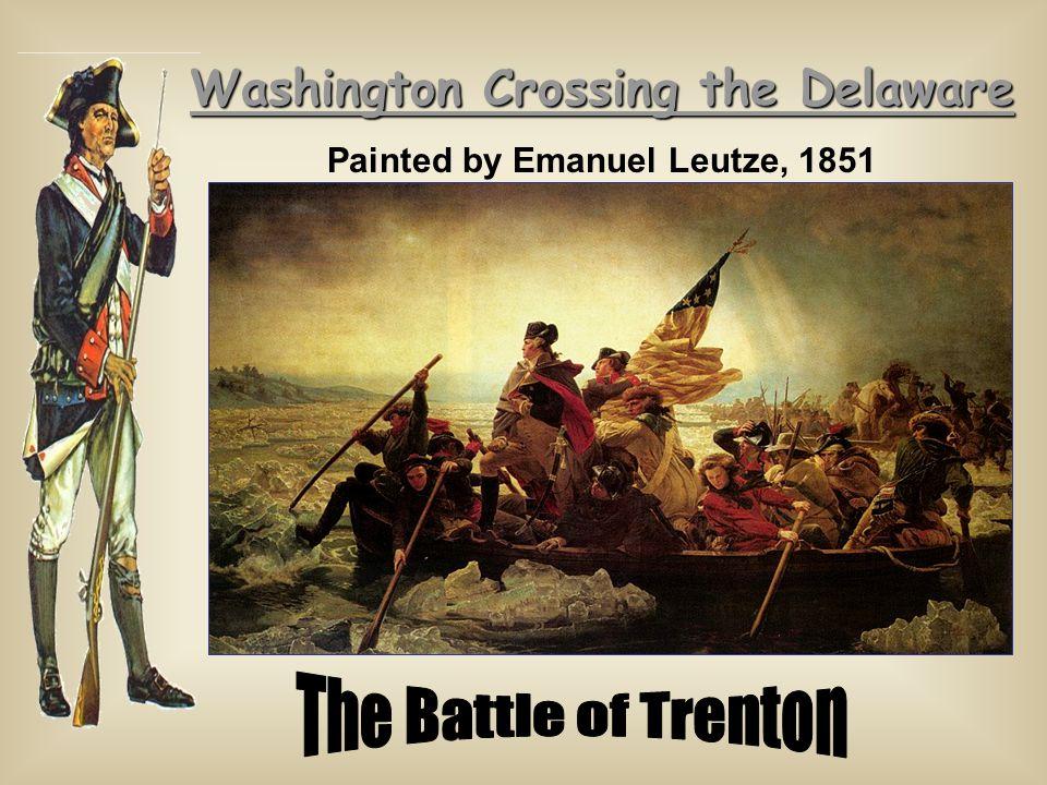 Washington Crossing the Delaware Washington Crossing the Delaware Painted by Emanuel Leutze, 1851