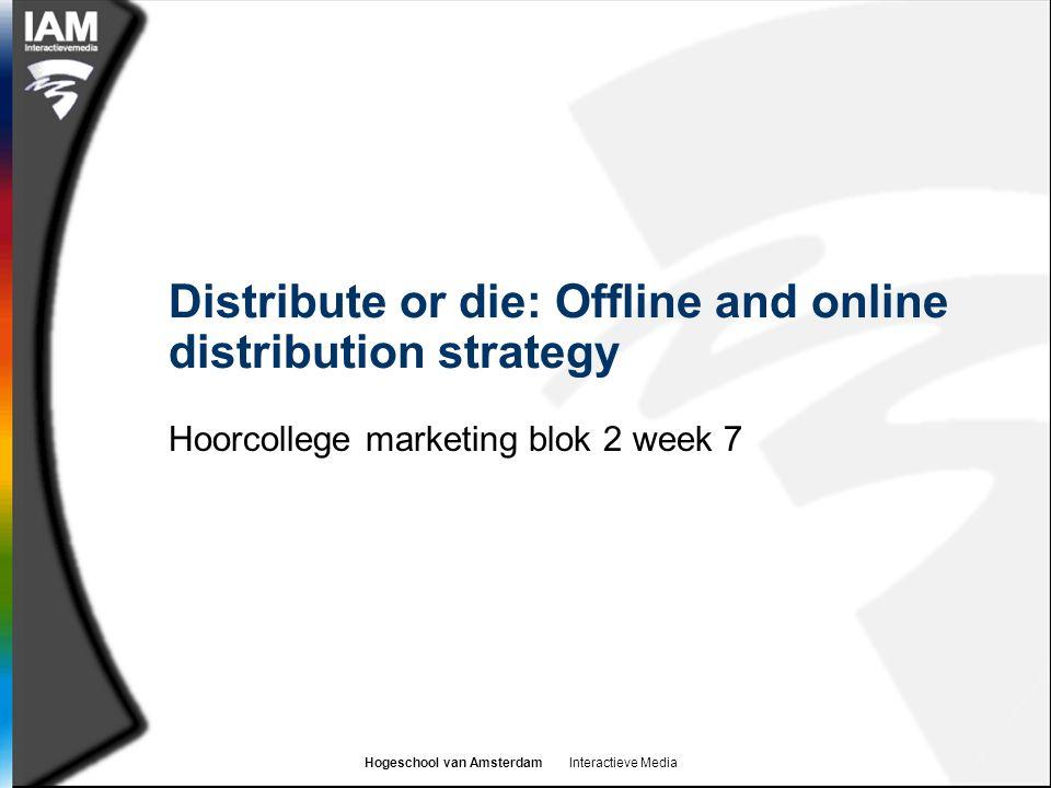 Hogeschool van Amsterdam Interactieve Media Distribute or die: Offline and online distribution strategy Hoorcollege marketing blok 2 week 7