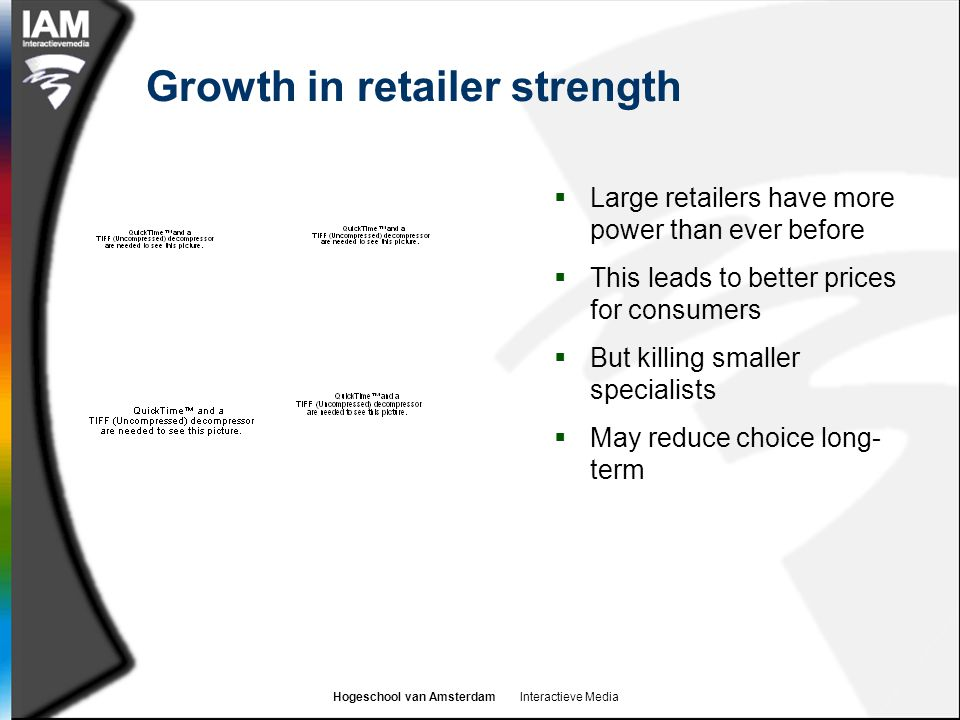 Hogeschool van Amsterdam Interactieve Media Growth in retailer strength  Large retailers have more power than ever before  This leads to better prices for consumers  But killing smaller specialists  May reduce choice long- term