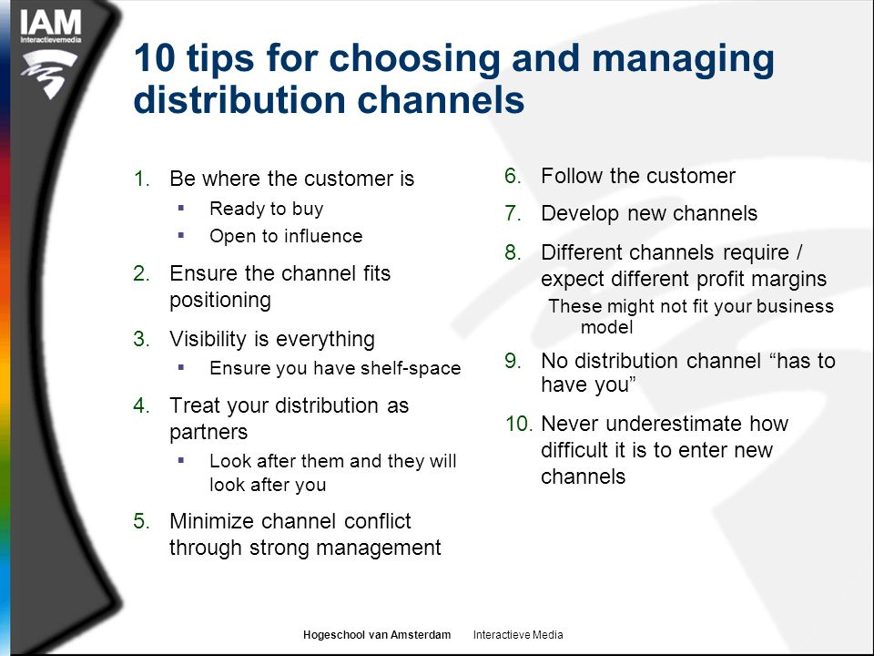 Hogeschool van Amsterdam Interactieve Media 10 tips for choosing and managing distribution channels 1.Be where the customer is  Ready to buy  Open to influence 2.Ensure the channel fits positioning 3.Visibility is everything  Ensure you have shelf-space 4.Treat your distribution as partners  Look after them and they will look after you 5.Minimize channel conflict through strong management 6.Follow the customer 7.Develop new channels 8.Different channels require / expect different profit margins These might not fit your business model 9.No distribution channel has to have you 10.Never underestimate how difficult it is to enter new channels