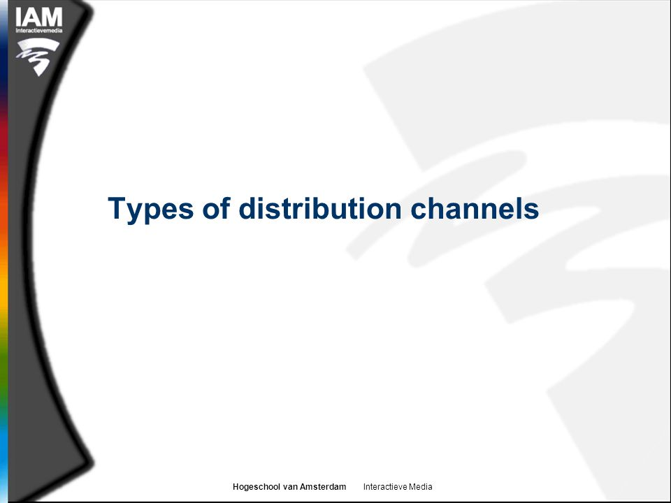 Hogeschool van Amsterdam Interactieve Media Distribution channels  These are the routes that companies use to get their product to the customer  Channels are normally split by:  Customer type  Business to consumer channels (B2C)  Business to business channels (B2B)  Distribution type  Direct channels  Indirect channels