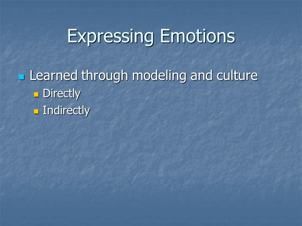 Expressing Emotions Learned through modeling and culture Learned through modeling and culture Directly Directly Indirectly Indirectly