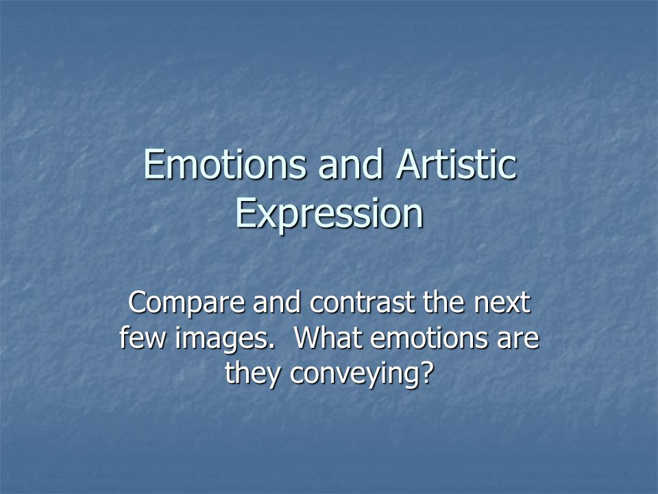 Emotions and Artistic Expression Compare and contrast the next few images.