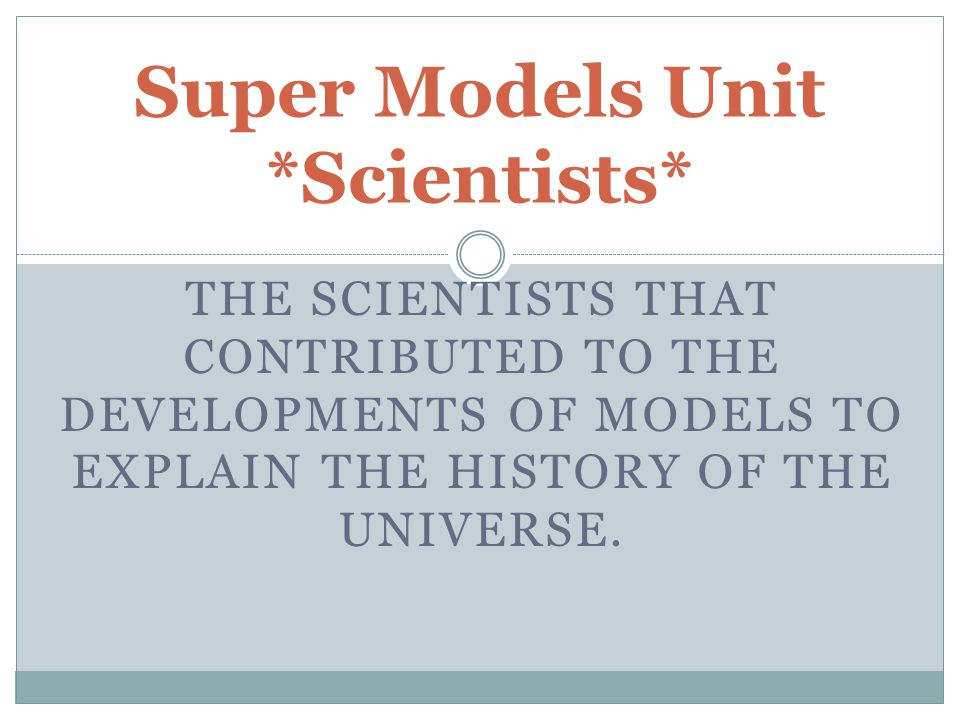 THE SCIENTISTS THAT CONTRIBUTED TO THE DEVELOPMENTS OF MODELS TO EXPLAIN THE HISTORY OF THE UNIVERSE. Super Models Unit *Scientists*