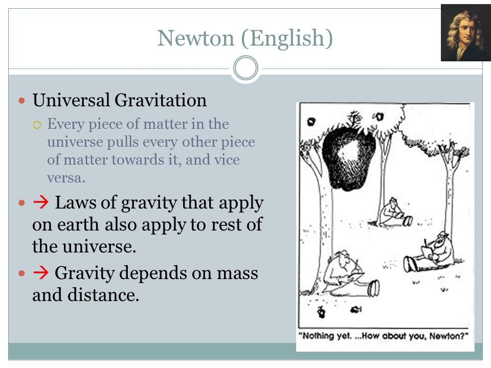 Newton (English) Universal Gravitation  Every piece of matter in the universe pulls every other piece of matter towards it, and vice versa.  Laws of