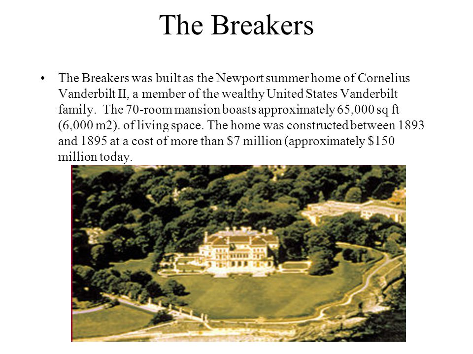 The Breakers The Breakers was built as the Newport summer home of Cornelius Vanderbilt II, a member of the wealthy United States Vanderbilt family. Th