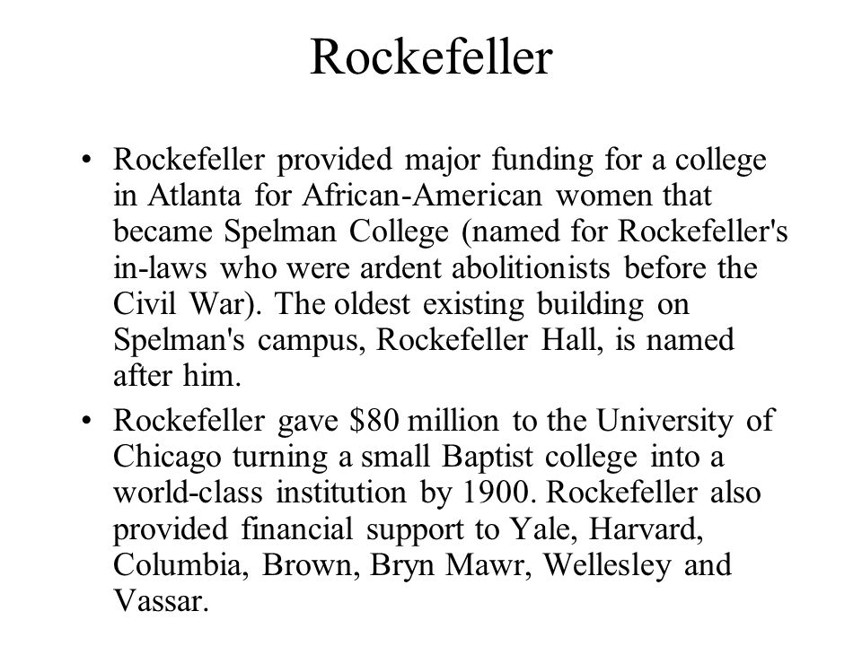Rockefeller Rockefeller provided major funding for a college in Atlanta for African-American women that became Spelman College (named for Rockefeller s in-laws who were ardent abolitionists before the Civil War).