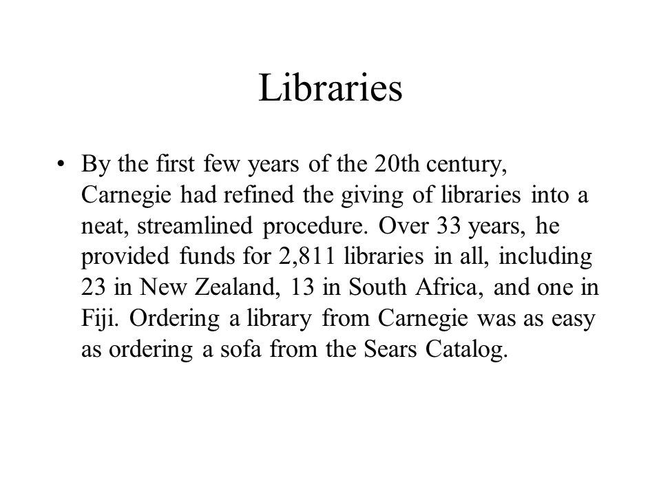 Libraries By the first few years of the 20th century, Carnegie had refined the giving of libraries into a neat, streamlined procedure. Over 33 years,