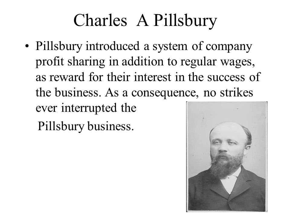 Charles A Pillsbury Pillsbury introduced a system of company profit sharing in addition to regular wages, as reward for their interest in the success of the business.