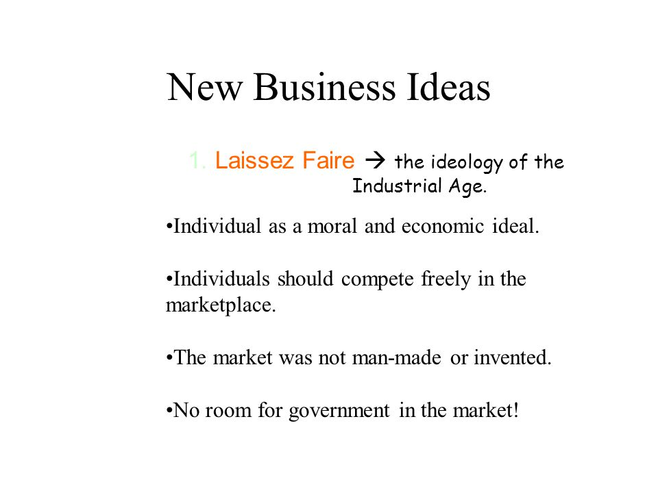New Business Ideas 1.Laissez Faire  the ideology of the Industrial Age. Individual as a moral and economic ideal. Individuals should compete freely i