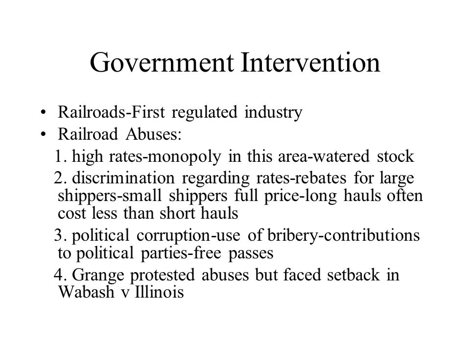 Government Intervention Railroads-First regulated industry Railroad Abuses: 1. high rates-monopoly in this area-watered stock 2. discrimination regard