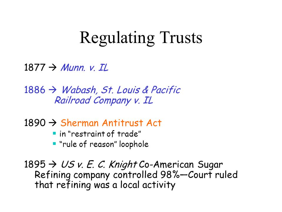 "Regulating Trusts 1877  Munn. v. IL 1886  Wabash, St. Louis & Pacific Railroad Company v. IL 1890  Sherman Antitrust Act  in ""restraint of trade"""